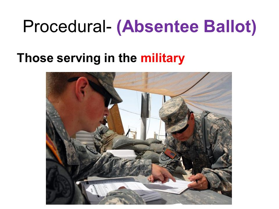 Procedural- (Absentee Ballot) Those serving in the military