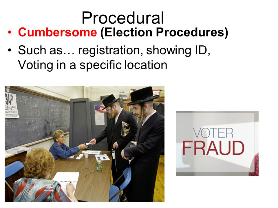 Procedural Cumbersome (Election Procedures) Such as… registration, showing ID, Voting in a specific location