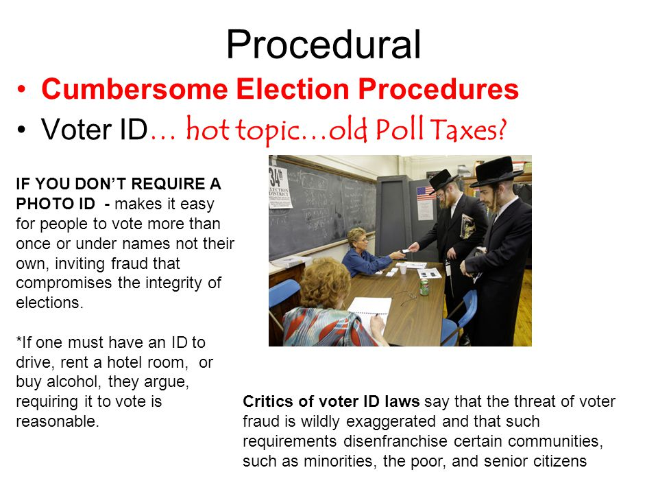 Procedural Cumbersome Election Procedures Voter ID… hot topic…old Poll Taxes? IF YOU DON'T REQUIRE A PHOTO ID - makes it easy for people to vote more