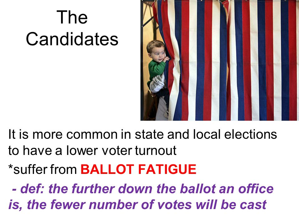 The Candidates It is more common in state and local elections to have a lower voter turnout *suffer from BALLOT FATIGUE - def: the further down the ba