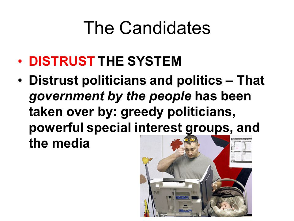 The Candidates DISTRUST THE SYSTEM Distrust politicians and politics – That government by the people has been taken over by: greedy politicians, power