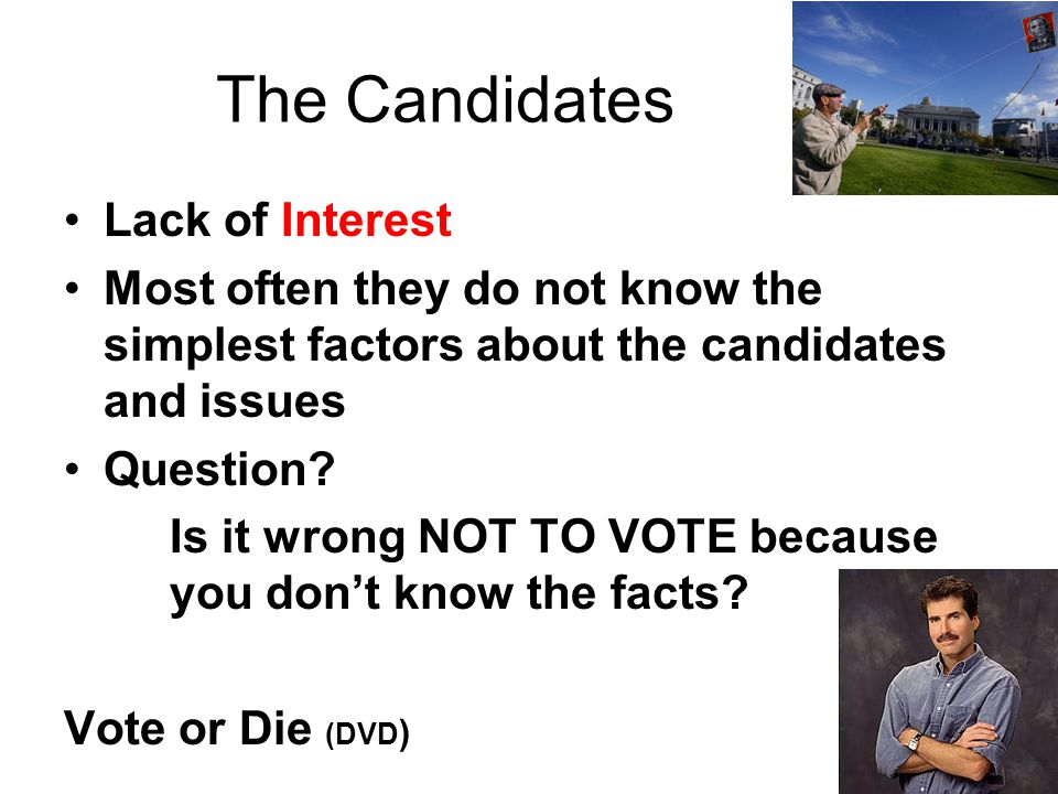 The Candidates Lack of Interest Most often they do not know the simplest factors about the candidates and issues Question? Is it wrong NOT TO VOTE bec