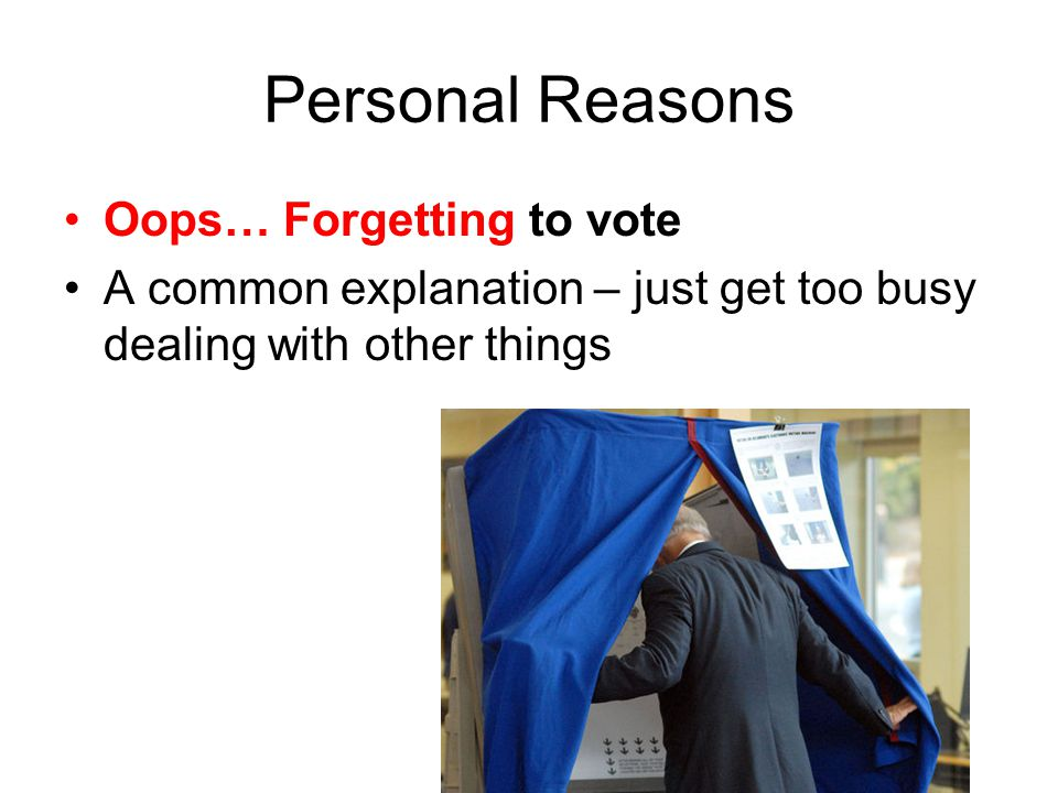 Personal Reasons Oops… Forgetting to vote A common explanation – just get too busy dealing with other things