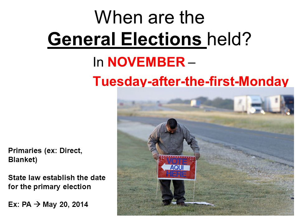 When are the General Elections held? In NOVEMBER – Tuesday-after-the-first-Monday Primaries (ex: Direct, Blanket) State law establish the date for the