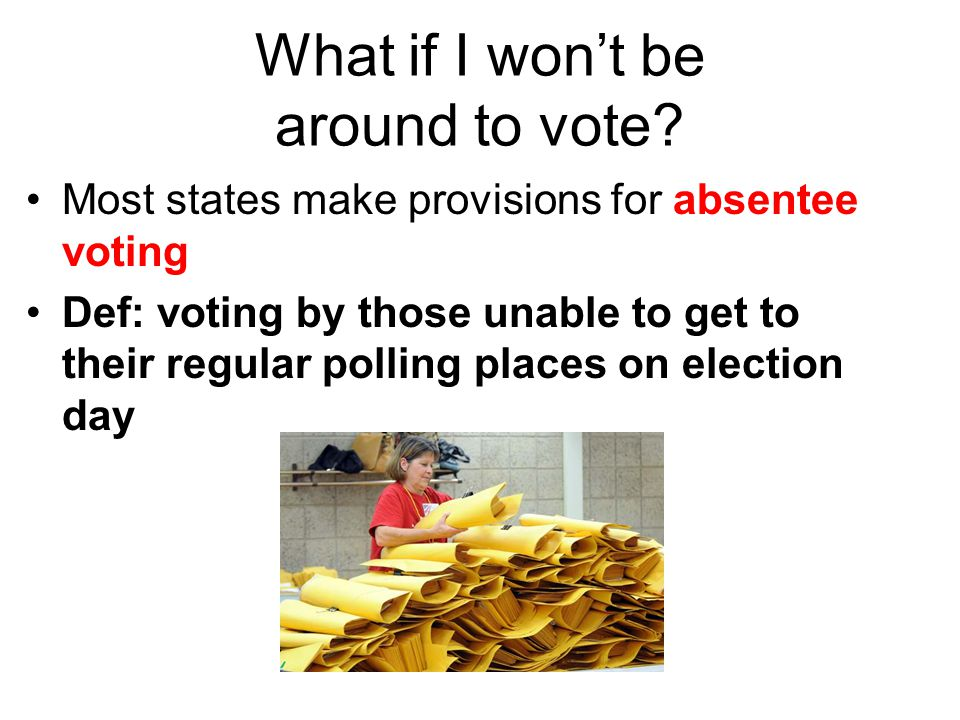 What if I won't be around to vote? Most states make provisions for absentee voting Def: voting by those unable to get to their regular polling places