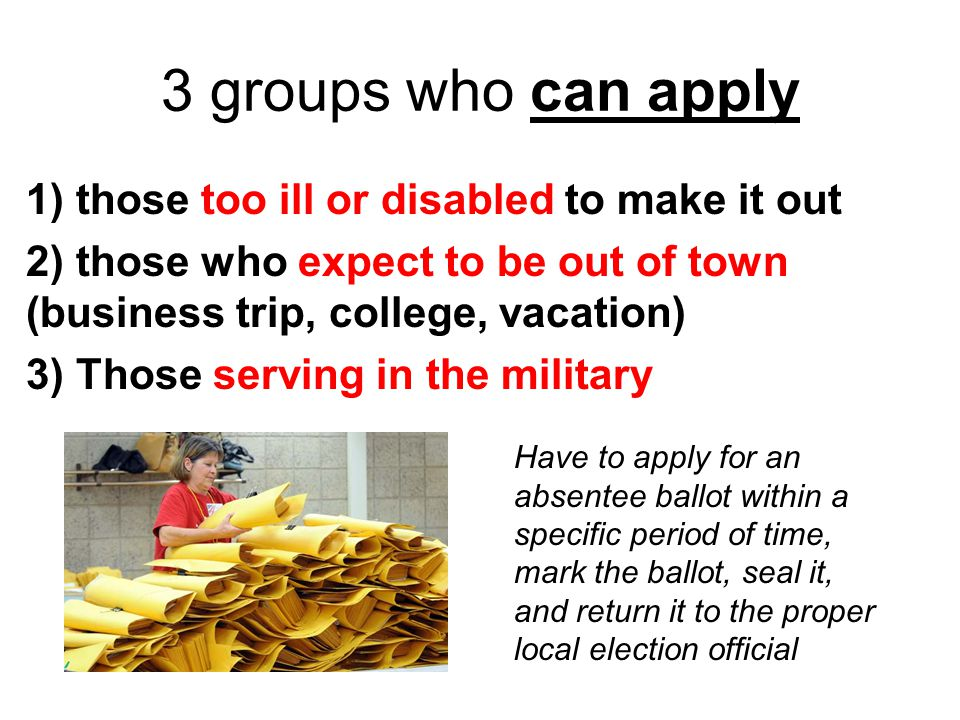 3 groups who can apply 1) those too ill or disabled to make it out 2) those who expect to be out of town (business trip, college, vacation) 3) Those s