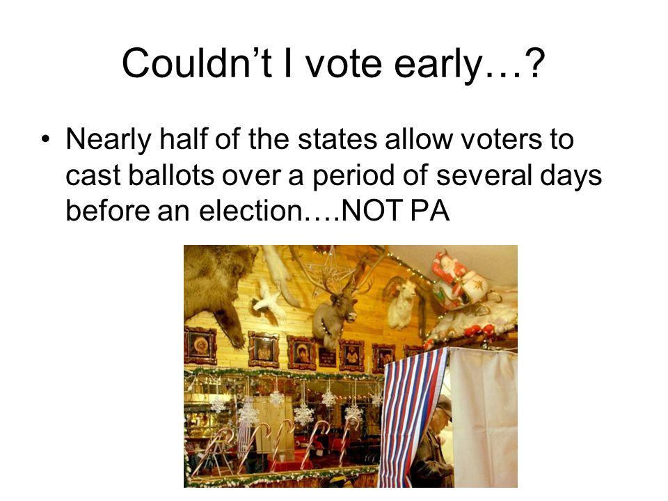 Couldn't I vote early…? Nearly half of the states allow voters to cast ballots over a period of several days before an election….NOT PA