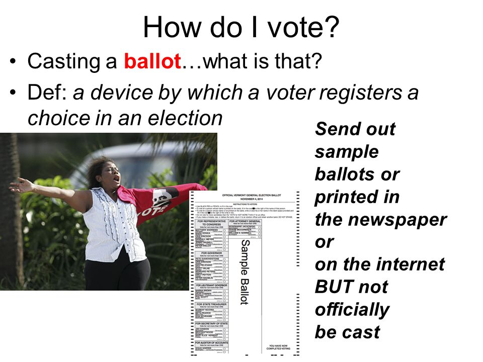 How do I vote? Casting a ballot…what is that? Def: a device by which a voter registers a choice in an election Send out sample ballots or printed in t