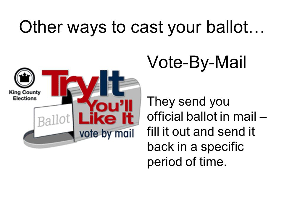 Other ways to cast your ballot… Vote-By-Mail They send you official ballot in mail – fill it out and send it back in a specific period of time.