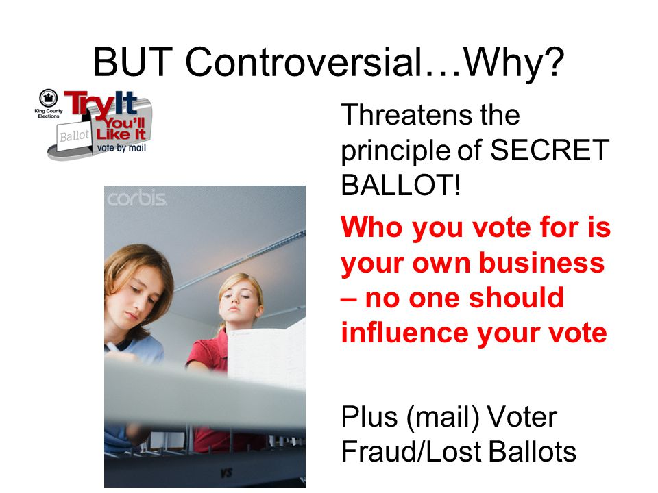BUT Controversial…Why? Threatens the principle of SECRET BALLOT! Who you vote for is your own business – no one should influence your vote Plus (mail)
