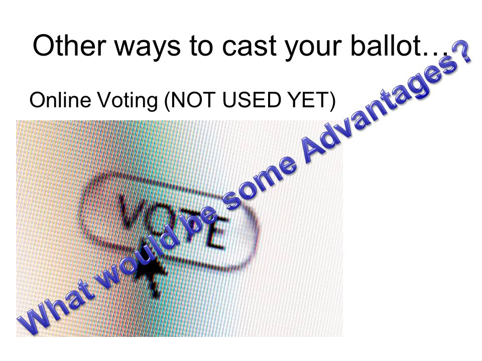 Other ways to cast your ballot… Online Voting (NOT USED YET)