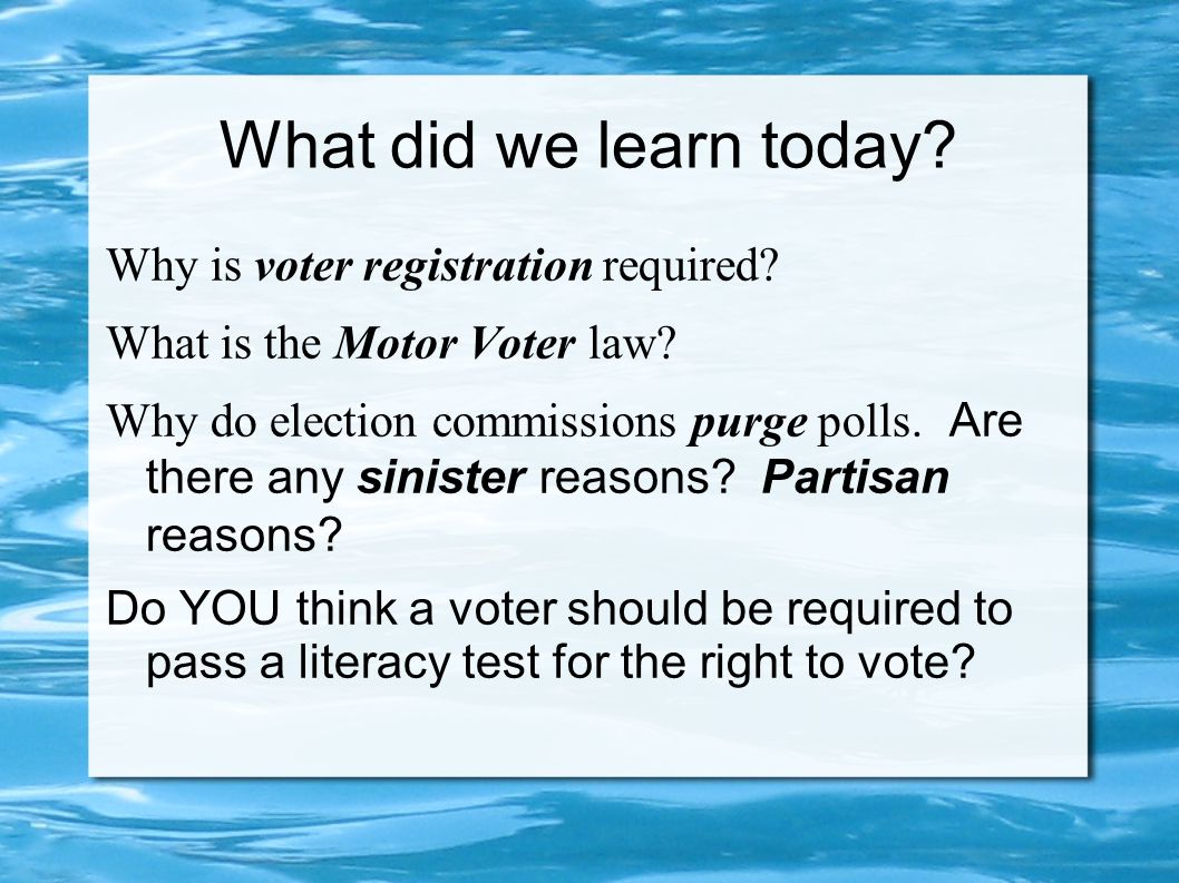 What did we learn today? Why is voter registration required? What is the Motor Voter law? Why do election commissions purge polls. Are there any sinis