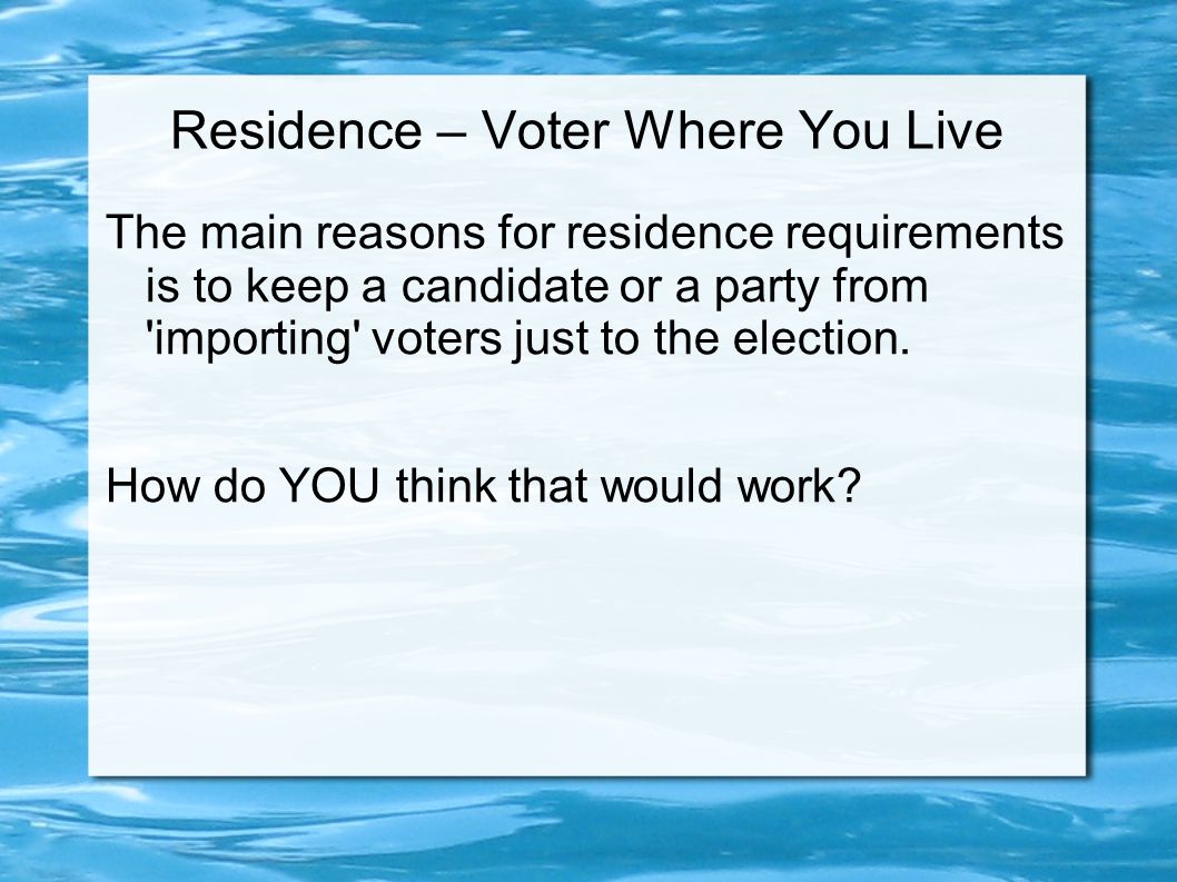Residence – Voter Where You Live The main reasons for residence requirements is to keep a candidate or a party from 'importing' voters just to the ele