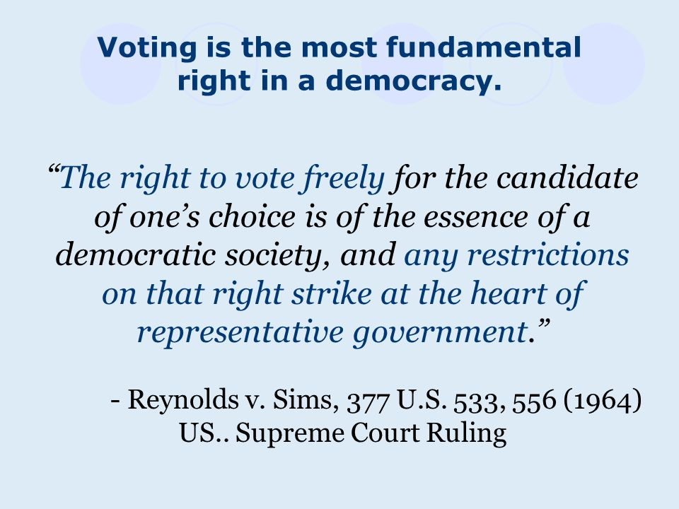 The right to vote freely for the candidate of one's choice is of the essence of a democratic society, and any restrictions on that right strike at the heart of representative government. - Reynolds v.