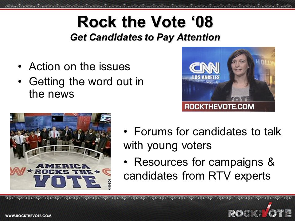 Rock the Vote '08 Get Candidates to Pay Attention Action on the issues Getting the word out in the news Forums for candidates to talk with young voters Resources for campaigns & candidates from RTV experts