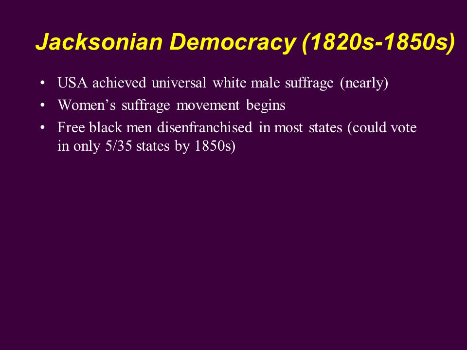 Jacksonian Democracy (1820s-1850s) USA achieved universal white male suffrage (nearly) Women's suffrage movement begins Free black men disenfranchised in most states (could vote in only 5/35 states by 1850s)