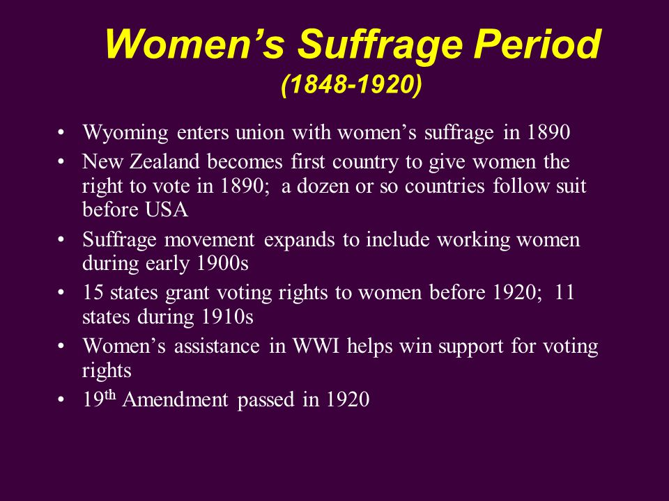 Women's Suffrage Period (1848-1920) Wyoming enters union with women's suffrage in 1890 New Zealand becomes first country to give women the right to vote in 1890; a dozen or so countries follow suit before USA Suffrage movement expands to include working women during early 1900s 15 states grant voting rights to women before 1920; 11 states during 1910s Women's assistance in WWI helps win support for voting rights 19 th Amendment passed in 1920