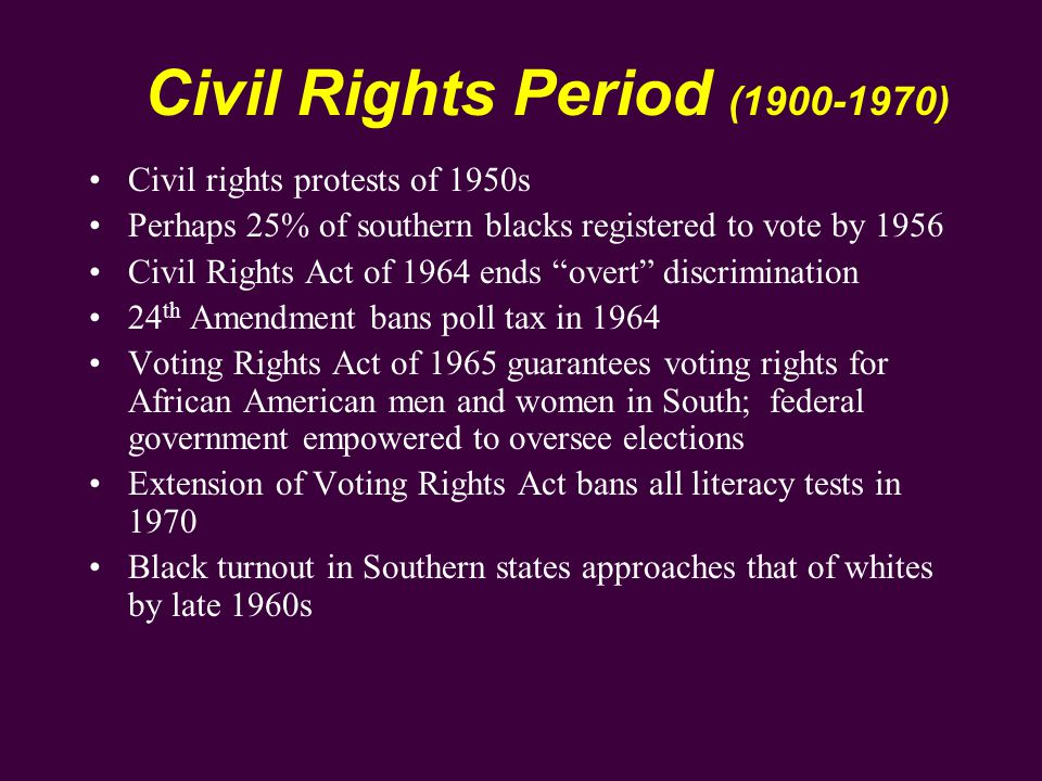 Civil Rights Period (1900-1970) Civil rights protests of 1950s Perhaps 25% of southern blacks registered to vote by 1956 Civil Rights Act of 1964 ends overt discrimination 24 th Amendment bans poll tax in 1964 Voting Rights Act of 1965 guarantees voting rights for African American men and women in South; federal government empowered to oversee elections Extension of Voting Rights Act bans all literacy tests in 1970 Black turnout in Southern states approaches that of whites by late 1960s