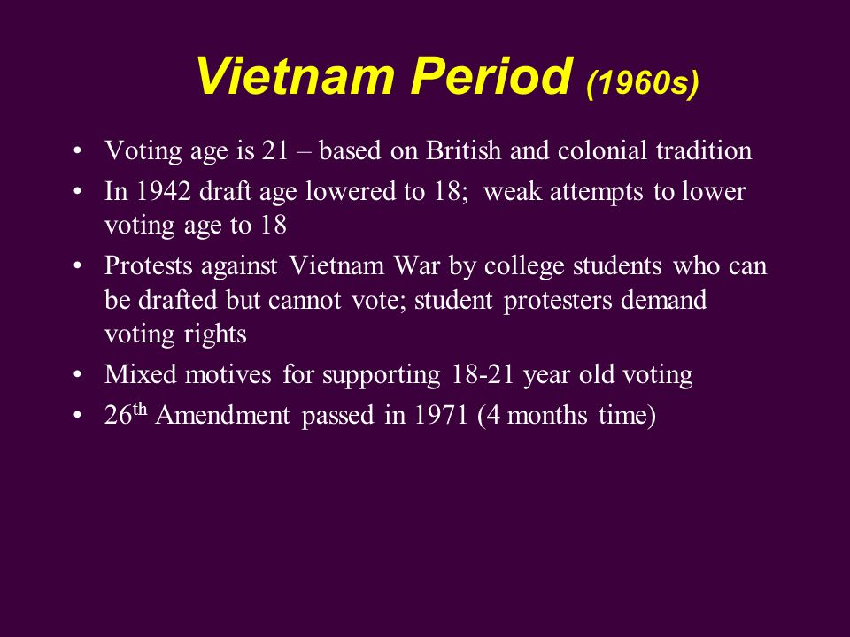 Voting age is 21 – based on British and colonial tradition In 1942 draft age lowered to 18; weak attempts to lower voting age to 18 Protests against Vietnam War by college students who can be drafted but cannot vote; student protesters demand voting rights Mixed motives for supporting 18-21 year old voting 26 th Amendment passed in 1971 (4 months time)