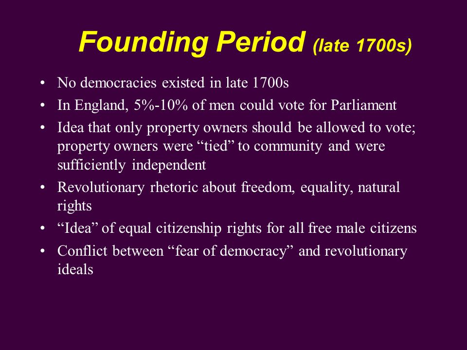 Founding Period (late 1700s) Colonies/states had different rules for voting; most had some property-owning or tax-paying qualifications Founding period saw considerable changes in voting requirements Framers at constitutional convention were ambivalent about democracy and suffrage Shay's rebellion (1786-1787) was extreme example of mob democracy in action Founding fathers created a republic over a democracy