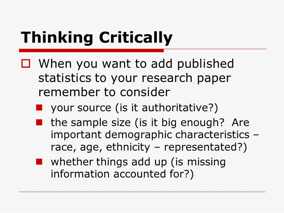 Thinking Critically  When you want to add published statistics to your research paper remember to consider your source (is it authoritative?) the sample size (is it big enough.