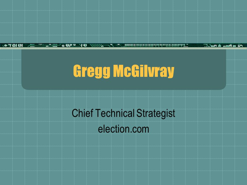 Gregg McGilvray Chief Technical Strategist election.com