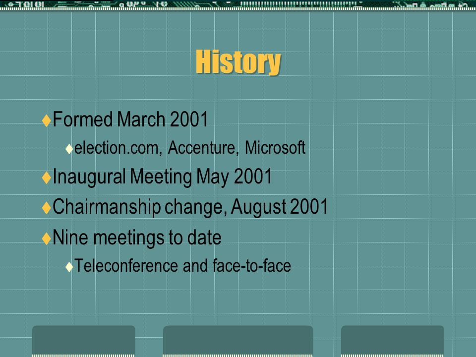 History  Formed March 2001  election.com, Accenture, Microsoft  Inaugural Meeting May 2001  Chairmanship change, August 2001  Nine meetings to date  Teleconference and face-to-face