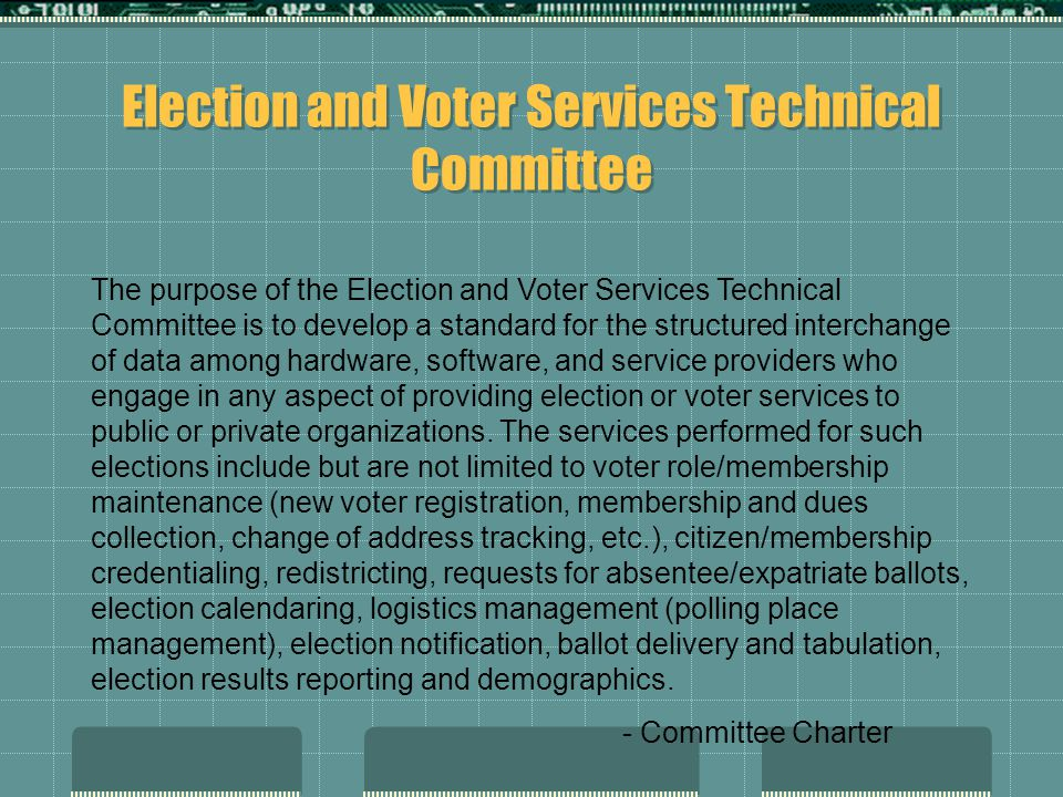 Election and Voter Services Technical Committee The purpose of the Election and Voter Services Technical Committee is to develop a standard for the structured interchange of data among hardware, software, and service providers who engage in any aspect of providing election or voter services to public or private organizations.