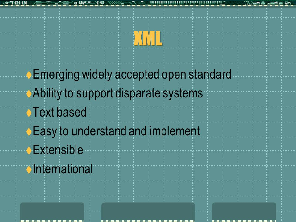 XML  Emerging widely accepted open standard  Ability to support disparate systems  Text based  Easy to understand and implement  Extensible  International