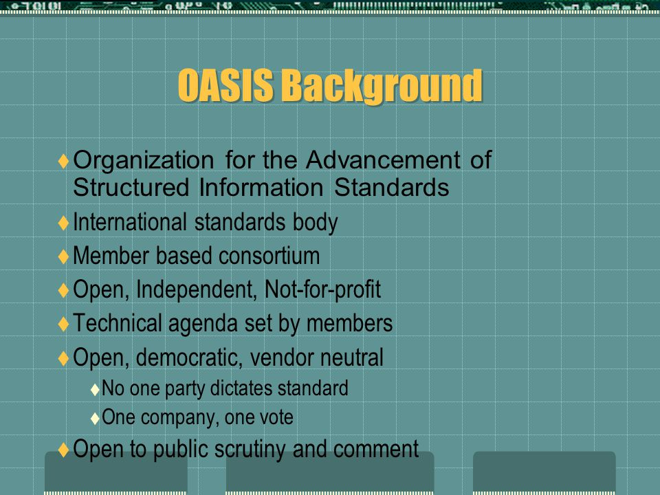 OASIS Background  Organization for the Advancement of Structured Information Standards  International standards body  Member based consortium  Open, Independent, Not-for-profit  Technical agenda set by members  Open, democratic, vendor neutral  No one party dictates standard  One company, one vote  Open to public scrutiny and comment