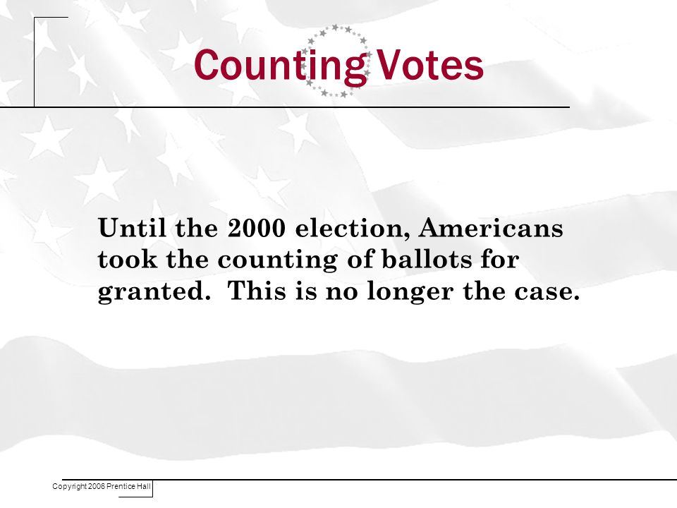 Copyright 2006 Prentice Hall Counting Votes Until the 2000 election, Americans took the counting of ballots for granted.