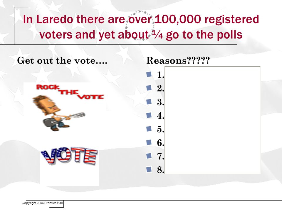 In Laredo there are over 100,000 registered voters and yet about ¼ go to the polls Get out the vote….