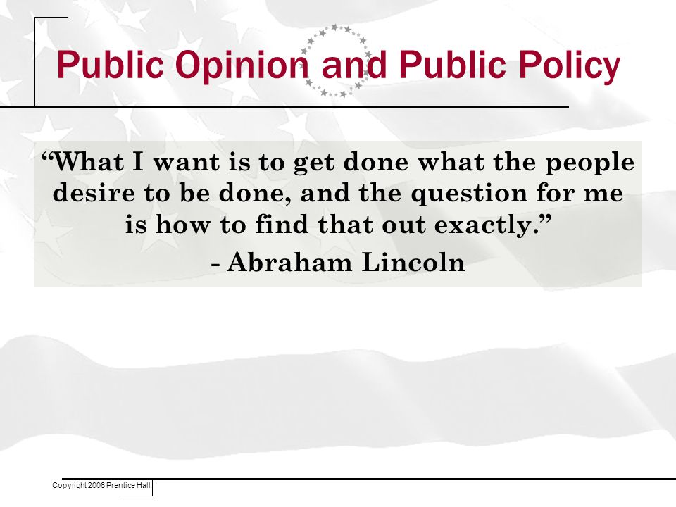 Copyright 2006 Prentice Hall Public Opinion and Public Policy What I want is to get done what the people desire to be done, and the question for me is how to find that out exactly. - Abraham Lincoln