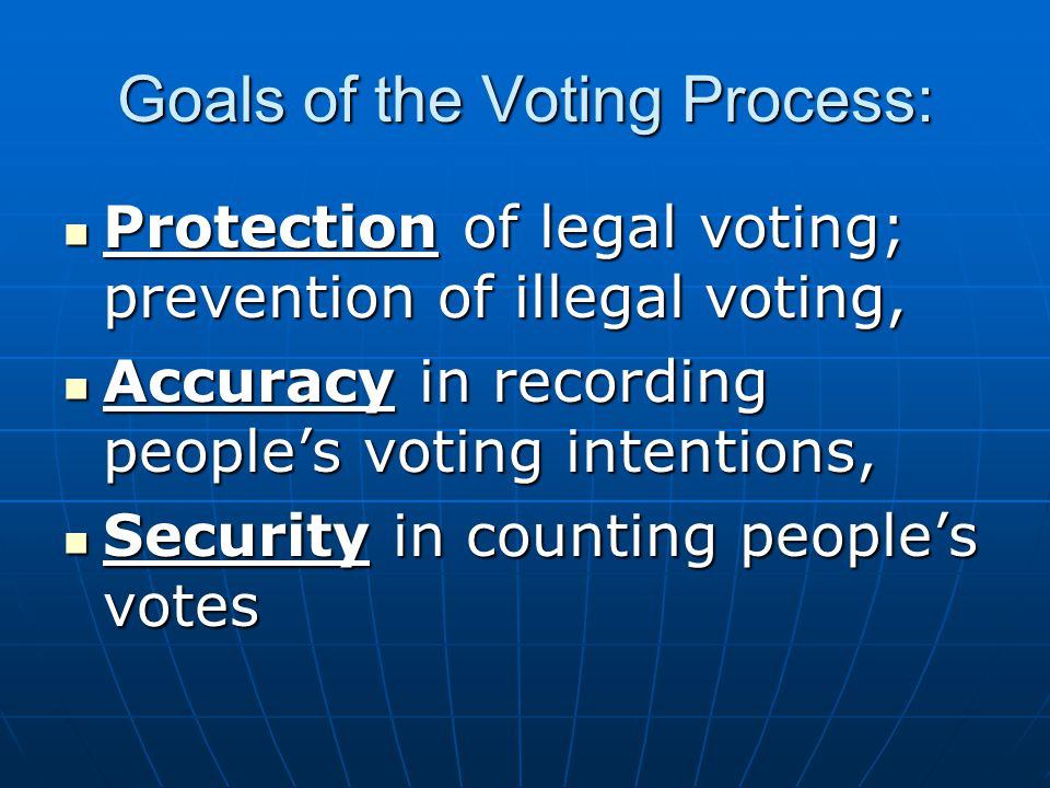 Goals of the Voting Process: Protection of legal voting; prevention of illegal voting, Protection of legal voting; prevention of illegal voting, Accuracy in recording people's voting intentions, Accuracy in recording people's voting intentions, Security in counting people's votes Security in counting people's votes
