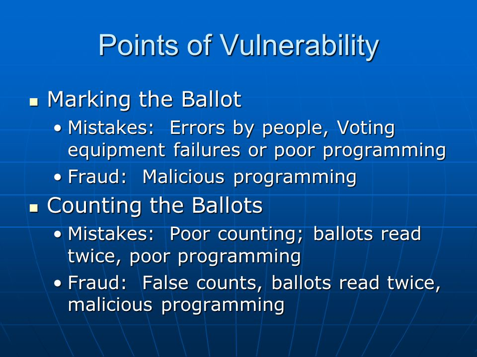 Points of Vulnerability Marking the Ballot Marking the Ballot Mistakes: Errors by people, Voting equipment failures or poor programmingMistakes: Errors by people, Voting equipment failures or poor programming Fraud: Malicious programmingFraud: Malicious programming Counting the Ballots Counting the Ballots Mistakes: Poor counting; ballots read twice, poor programmingMistakes: Poor counting; ballots read twice, poor programming Fraud: False counts, ballots read twice, malicious programmingFraud: False counts, ballots read twice, malicious programming