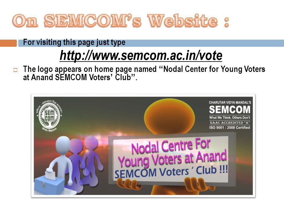  For visiting this page just type http://www.semcom.ac.in/vote  The logo appears on home page named Nodal Center for Young Voters at Anand SEMCOM Voters' Club .