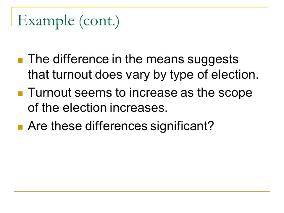 Example (cont.) The difference in the means suggests that turnout does vary by type of election.