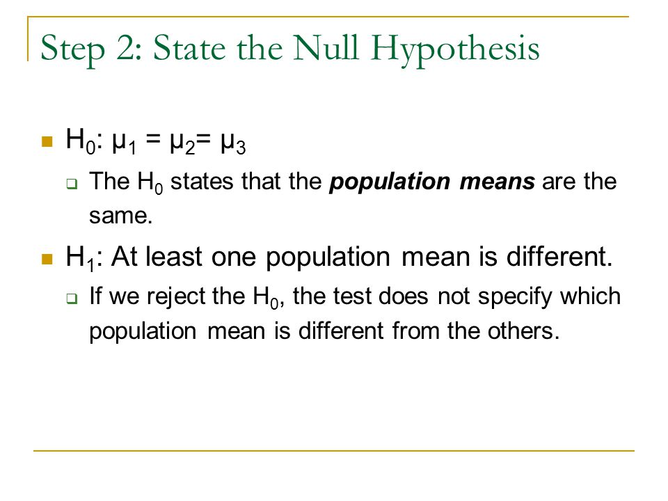 Step 2: State the Null Hypothesis H 0 : μ 1 = μ 2 = μ 3  The H 0 states that the population means are the same.