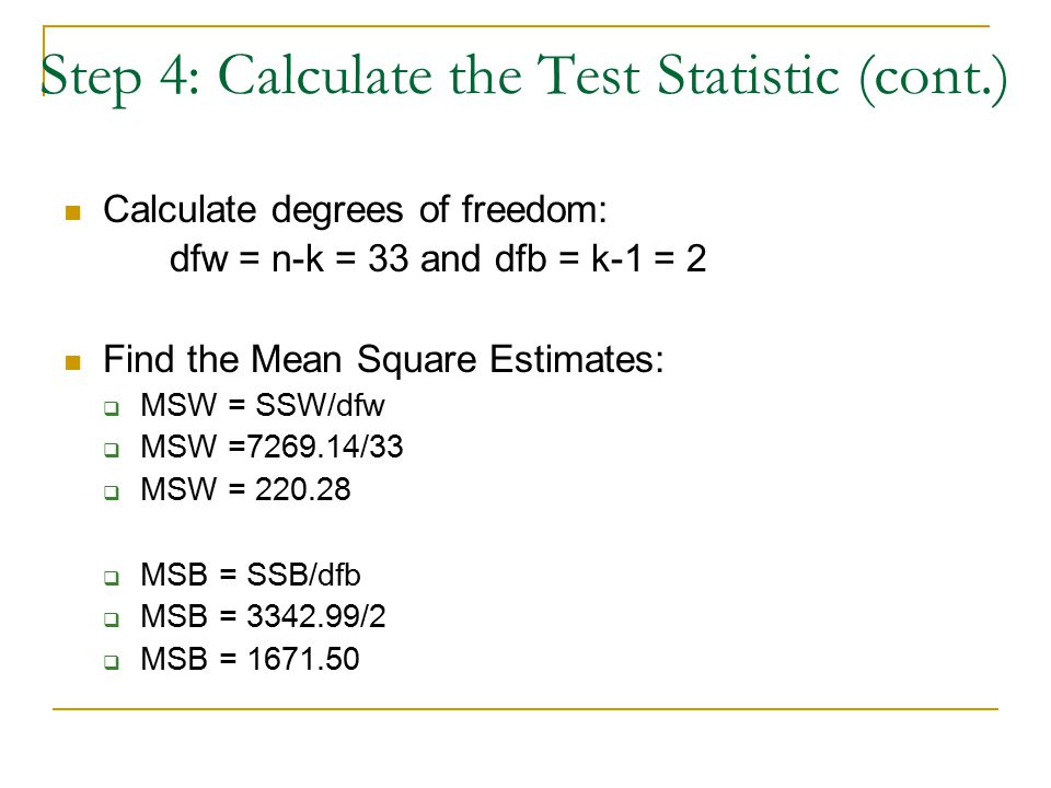 Step 4: Calculate the Test Statistic (cont.) Calculate degrees of freedom: dfw = n-k = 33 and dfb = k-1 = 2 Find the Mean Square Estimates:  MSW = SSW/dfw  MSW =7269.14/33  MSW = 220.28  MSB = SSB/dfb  MSB = 3342.99/2  MSB = 1671.50