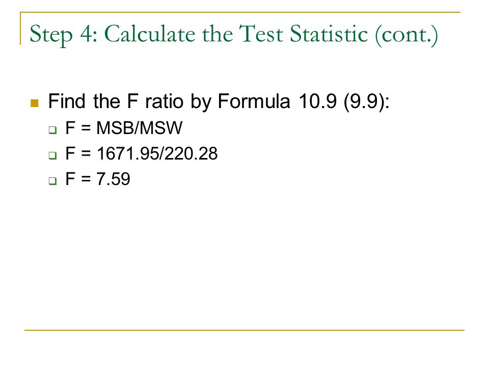 Step 4: Calculate the Test Statistic (cont.) Find the F ratio by Formula 10.9 (9.9):  F = MSB/MSW  F = 1671.95/220.28  F = 7.59
