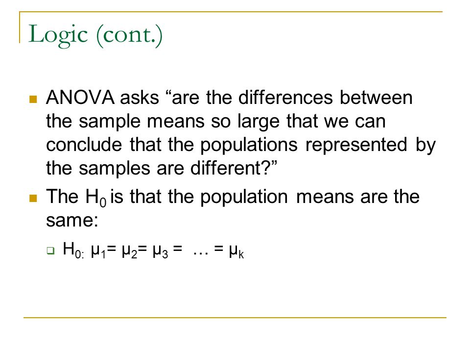 Logic (cont.) ANOVA asks are the differences between the sample means so large that we can conclude that the populations represented by the samples are different? The H 0 is that the population means are the same:  H 0: μ 1 = μ 2 = μ 3 = … = μ k