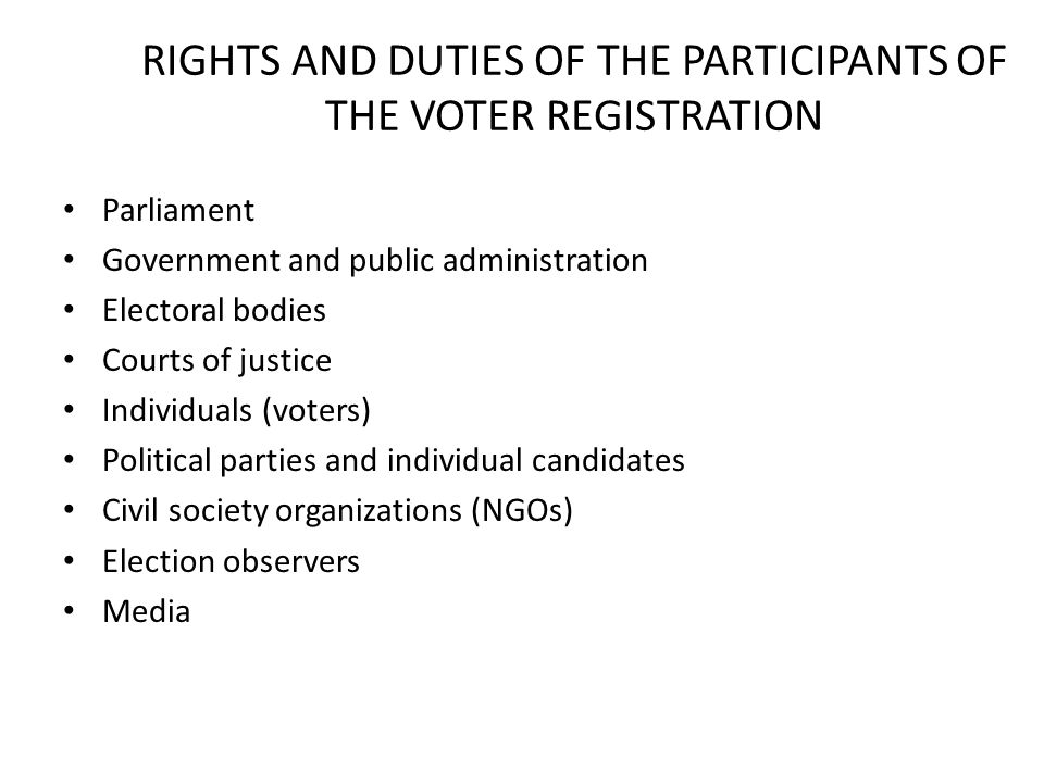 RIGHTS AND DUTIES OF THE PARTICIPANTS OF THE VOTER REGISTRATION Parliament Government and public administration Electoral bodies Courts of justice Individuals (voters) Political parties and individual candidates Civil society organizations (NGOs) Election observers Media