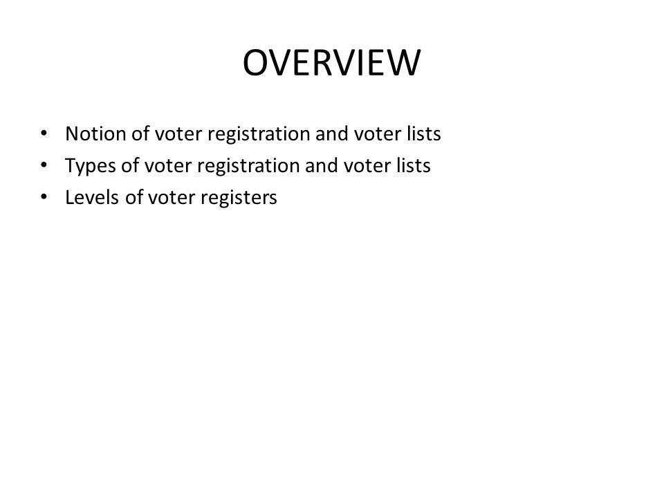 OVERVIEW Notion of voter registration and voter lists Types of voter registration and voter lists Levels of voter registers