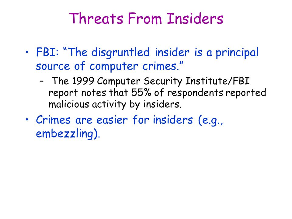Threats From Insiders FBI: The disgruntled insider is a principal source of computer crimes. – The 1999 Computer Security Institute/FBI report notes that 55% of respondents reported malicious activity by insiders.