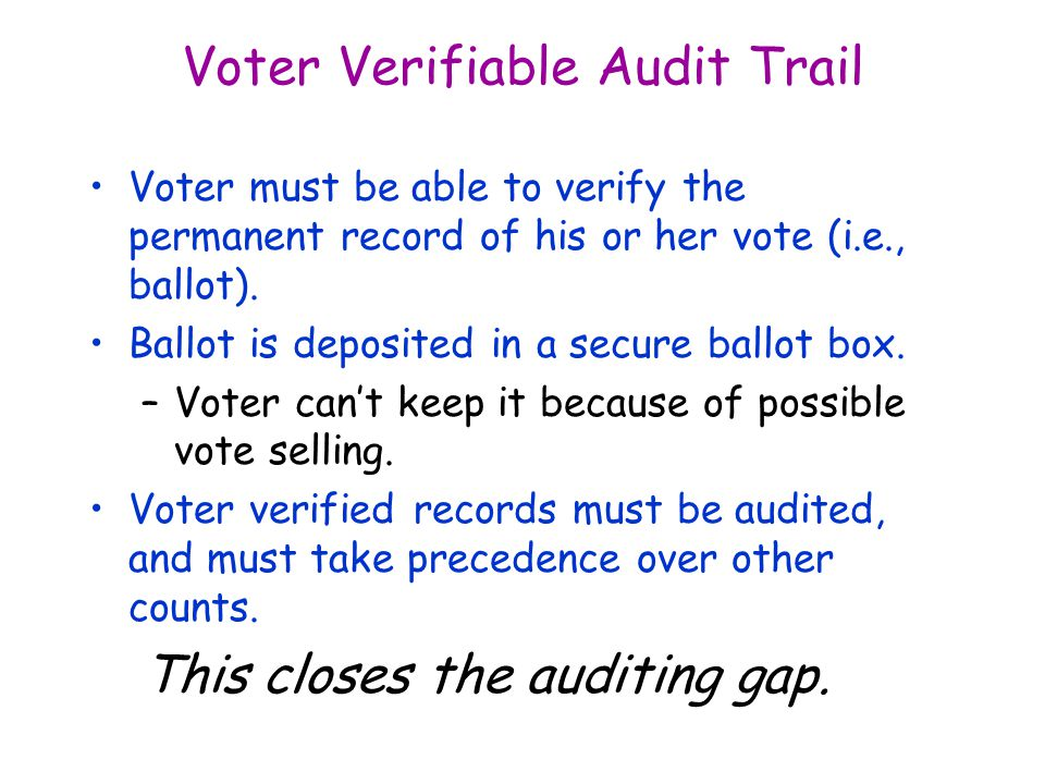 Voter Verifiable Audit Trail Voter must be able to verify the permanent record of his or her vote (i.e., ballot).