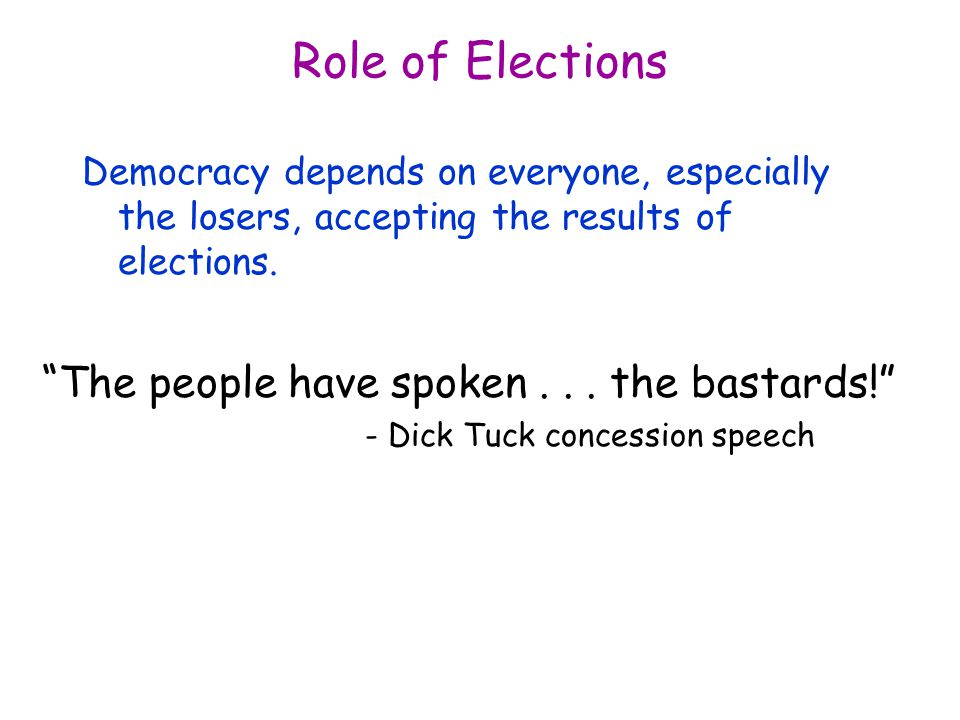 Role of Elections Democracy depends on everyone, especially the losers, accepting the results of elections.