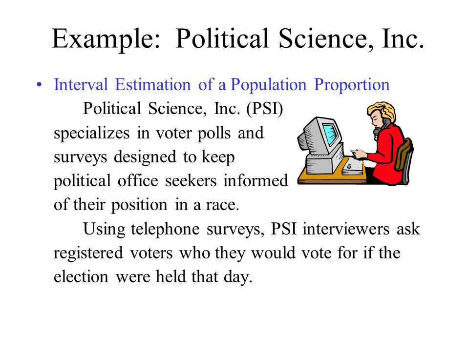 Example: Political Science, Inc. Interval Estimation of a Population Proportion Political Science, Inc. (PSI) specializes in voter polls and surveys d