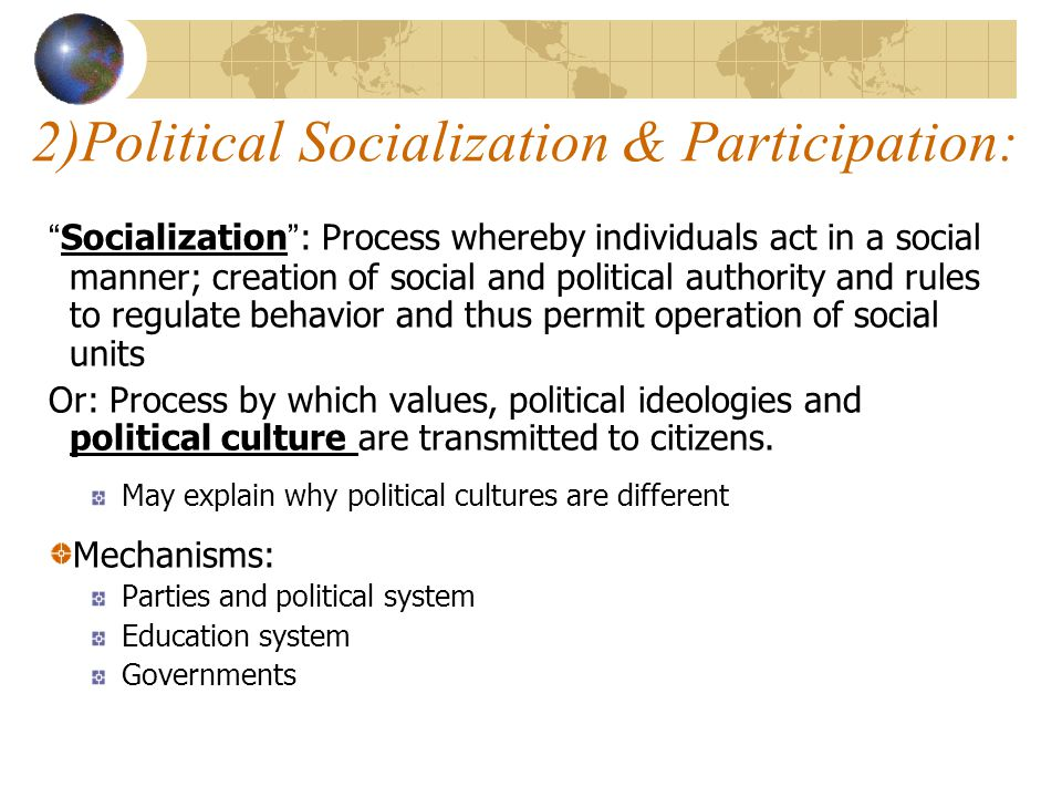 2)Political Socialization & Participation: Socialization : Process whereby individuals act in a social manner; creation of social and political authority and rules to regulate behavior and thus permit operation of social units Or: Process by which values, political ideologies and political culture are transmitted to citizens.