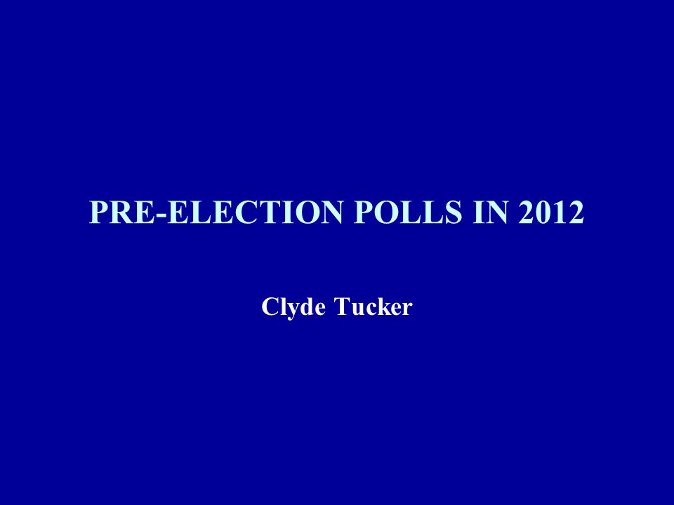 PRE-ELECTION POLLS IN 2012 Clyde Tucker