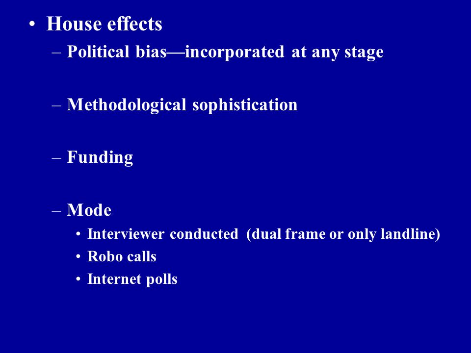 Outline House effects –Political bias—incorporated at any stage –Methodological sophistication –Funding –Mode Interviewer conducted (dual frame or onl